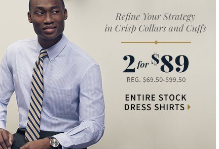 Refine Your Strategy in Crisp Collars and Cuffs, 2 for $89, Entire Stock Dress Shirts, Reg. $69.50-$99.50, Shop Now>