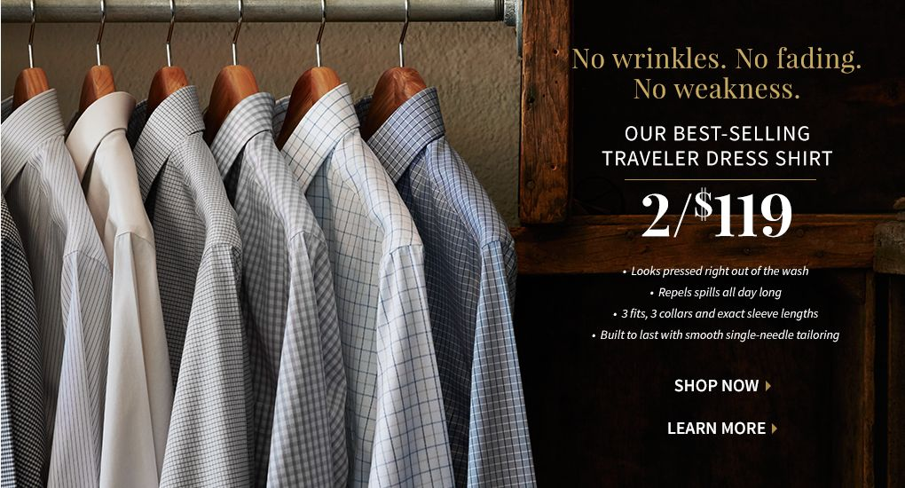 No Wrinkles. No Fading. No weakness. OUR BEST-SELLING TRAVELER DRESS SHIRT. 2/$119