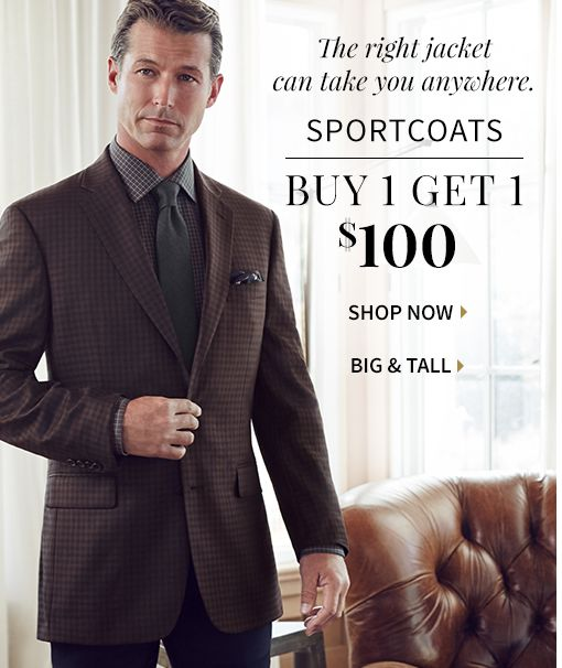The right jacket can take you anywhere. SPORTCOATS. BUY 1 GET 1 $100.